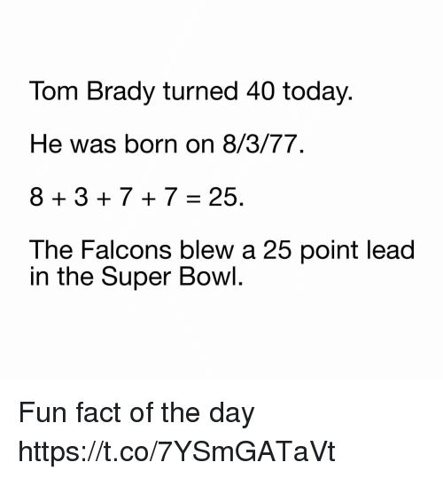 Football, Nfl, and Sports: Tom Brady turned 40 today.  He was born on 8/3/77.  8+3+7+7=25.  The Falcons blew a 25 point lead  in the Super Bowl Fun fact of the day https://t.co/7YSmGATaVt