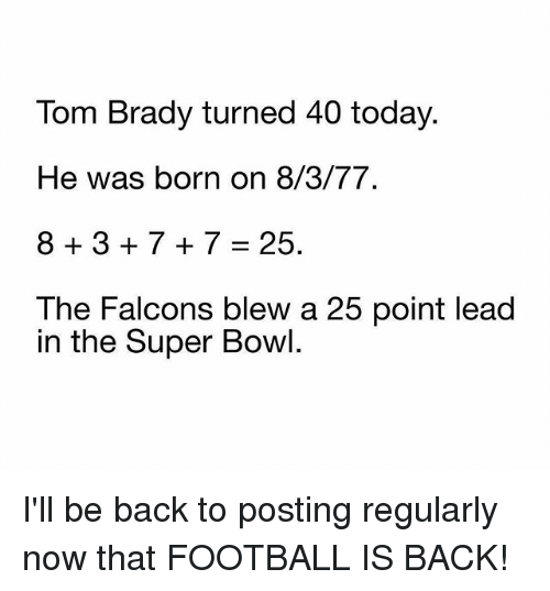 Football, Memes, and Super Bowl: Tom Brady turned 40 today.  He was born on 8/3/77  8+3+7+7=25.  The Falcons blew a 25 point lead  in the Super Bowl. I'll be back to posting regularly now that FOOTBALL IS BACK!