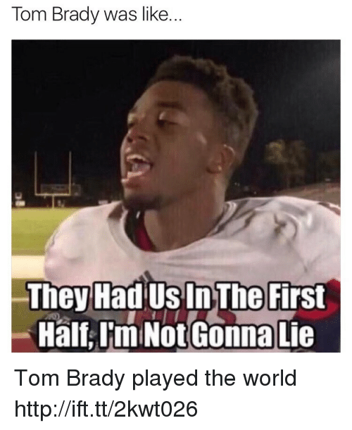 Tom Brady, Http, and World: Tom Brady was like.  They Had Us In The First  Half,I'm Not Gonna Lie Tom Brady played the world http://ift.tt/2kwt026