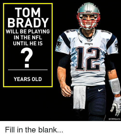 Memes, Nfl, and Tom Brady: TOM  BRADY  WILL BE PLAYING  IN THE NFL  UNTIL HE IS  YEARS OLD  PATRIOTS  12  CBSSports Fill in the blank...
