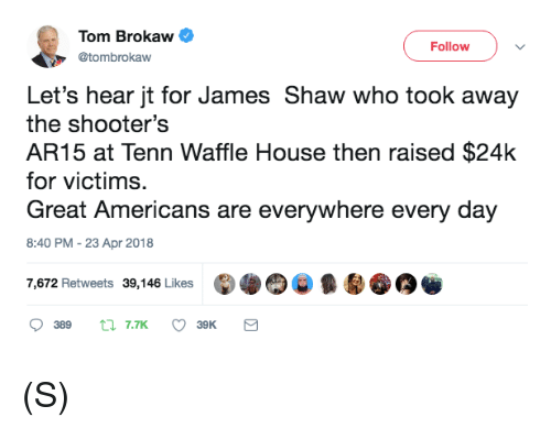 Shooters, Waffle House, and House: Tom Brokaw  @tombrokaw  Followv  Let's hear jt for James Shaw who took away  the shooter's  AR15 at Tenn Waffle House then raised $24k  for victims.  Great Americans are everywhere every day  8:40 PM -23 Apr 2018  7,672 Retweets 39,146 Likes (S)