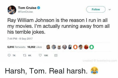 Memes, Movies, and Run: Tom Cruise  Follow  @TomCruise  Ray William Johnson is the reason I run in all  my movies. I'm actually running away from all  his terrible jokes.  7:44 PM -8 Sep 2017  瘾紧总0 @ O⑨谷0  5,816 Retweets 16,052 Likes  d @ tweeterino.com Harsh, Tom. Real harsh. 😂