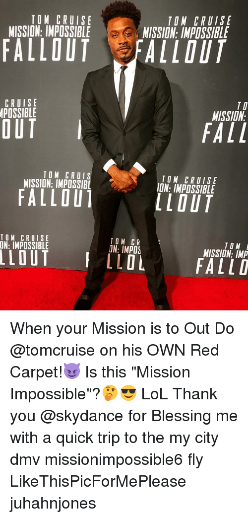 """Dmv, Fall, and Lol: TOM CRUISE  MISSION: IMPOSSIBLE  TON CRUISE  MISSION: IMPOSSIBLE  FALLOUT FALLOUT  CRUISE  POSSIBLE  TI  MISSIDN  OUT  FALL  TOM CRUIS  MISSION: IMPOSSIBL  TOM CRUISE  ION: IMPOSSIBLE  FALLOU  LLOUT  TOM CRUISE  TOM CR  ON: IMPOS  TO M  MISSION: IMP  LLOLFALLD When your Mission is to Out Do @tomcruise on his OWN Red Carpet!😈 Is this """"Mission Impossible""""?🤔😎 LoL Thank you @skydance for Blessing me with a quick trip to the my city dmv missionimpossible6 fly LikeThisPicForMePlease juhahnjones"""