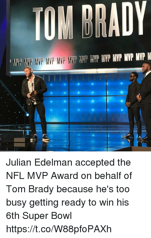 Memes, Nfl, and Super Bowl: TOM DRADY Julian Edelman accepted the NFL MVP Award on behalf of Tom Brady because he's too busy getting ready to win his 6th Super Bowl https://t.co/W88pfoPAXh