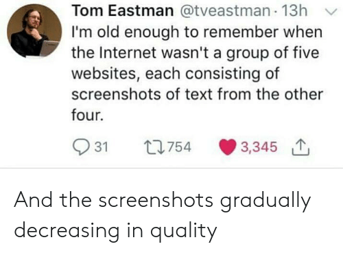 Internet, Text, and Screenshots: Tom Eastman @tveastman 13h Y  I'm old enough to remember when  the Internet wasn't a group of five  websites, each consisting of  screenshots of text from the other  four.  931 t754 3,345 And the screenshots gradually decreasing in quality