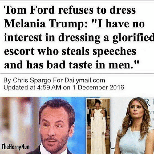 "Melania Trump, Memes, and Dress: Tom Ford refuses to dress  Melania Trump: ""I have no  interest in dressing a glorified  escort who steals speeches  and has bad taste in men.""  By Chris Spargo For Dailymail.com  Updated at 4:59 AM on 1 December 2016  ATI  The Horny Nun"