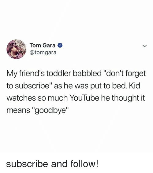 """Friends, youtube.com, and Watches: Tom Gara  @tomgara  My friend's toddler babbled """"don't forget  to subscribe"""" as he was put to bed. Kid  watches so much YouTube he thought it  means """"goodbye"""" subscribe and follow!"""