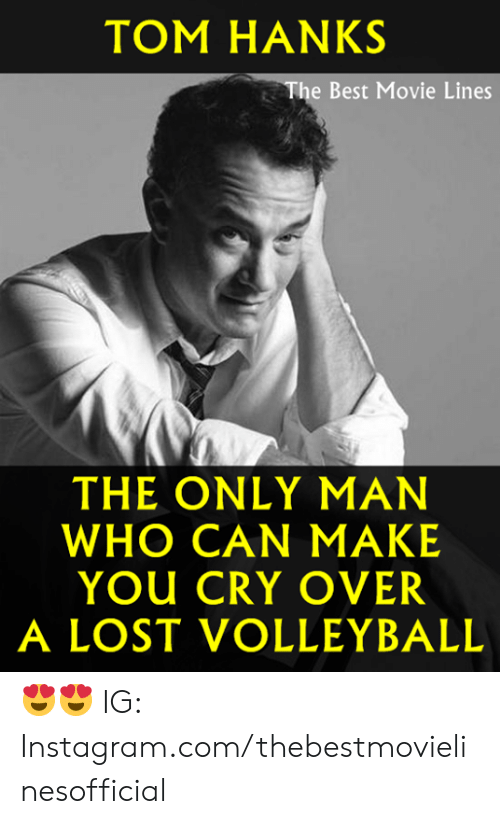Instagram, Memes, and Tom Hanks: TOM HANKS  The Best Movie Lines  THE ONLY MAN  WHO CAN MAKE  YOU CRY OVER  A LOST VOLLEYBALL 😍😍  IG: Instagram.com/thebestmovielinesofficial
