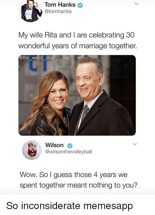 Marriage, Memes, and Tom Hanks: Tom Hanks  @tomhanks  My wife Rita and I are celebrating 30  wonderful years of marriage together.  othe_weird stuff i see  Wilson  @wilsonthevolleyball  Wow. So l guess those 4 years we  spent together meant nothing to you? So inconsiderate memesapp