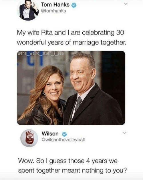 Marriage, Memes, and Tom Hanks: Tom Hanks  @tomhanks  My wife Rita and I are celebrating 30  wonderful years of marriage together.  othe weird stuff i see  Wilson  @wilsonthevolleyball  Wow. So I guess those 4 years we  spent together meant nothing to you?