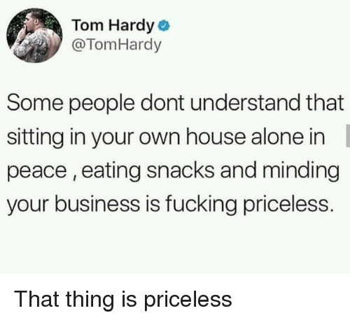 Being Alone, Fucking, and Tom Hardy: Tom Hardy  @TomHardy  Some people dont understand that  sitting in your own house alone in  peace, eating snacks and minding  your business is fucking priceless. That thing is priceless