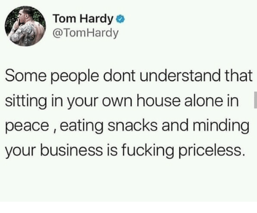 Being Alone, Fucking, and Tom Hardy: Tom Hardy  @TomHardy  Some people dont understand that  sitting in your own house alone in  peace, eating snacks and minding  your business is fucking priceless.