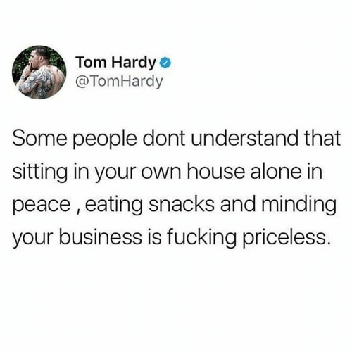 Being Alone, Dank, and Fucking: Tom Hardy  @TomHardy  Some people dont understand that  sitting in your own house alone in  peace, eating snacks and minding  your business is fucking priceless.