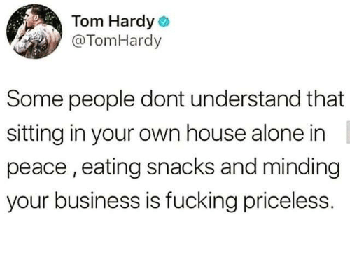 Being Alone, Dank, and Fucking: Tom Hardyo  @TomHardy  Some people dont understand that  sitting in your own house alone in  peace, eating snacks and minding  your business is fucking priceless.