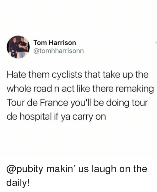 Memes, Tour De France, and France: Tom Harrison  @tomhharrisonn  Hate them cyclists that take up the  whole road n act like there remaking  Tour de France you'll be doing tour  de hospital if ya carry on @pubity makin' us laugh on the daily!