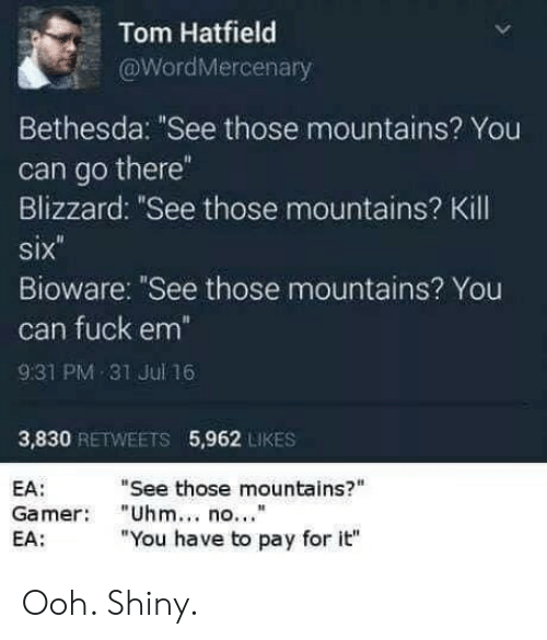 "Blizzard, Fuck, and Bethesda: Tom Hatfield  aWordMercenary  Bethesda: ""See those mountains? You  can go there  Blizzard: ""See those mountains? Kill  six  Bioware: ""See those mountains? You  can fuck em  931 PM 31 Jul 16  3,830 RETWEETS 5,962 LIKES  ""See those mountains?""  EA:  Gamer ""Uhm no.""  EA:  ""You have to pay for it"" Ooh. Shiny."