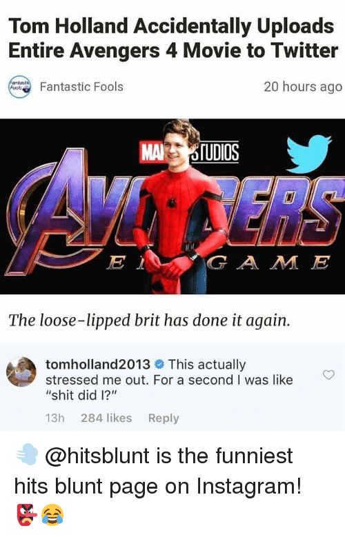 "Instagram, Memes, and Shit: Tom Holland Accidentally Uploads  Entire Avengers 4 Movie to Twitter  20 hours ago  Fantastic Fools  MAİ  G A M JE  The loose-lipped brit has done it again.  tomholland2013 This actually  stressed me out. For a second I was like  ""shit did l?""  13h 284 likes Reply 💨 @hitsblunt is the funniest hits blunt page on Instagram! 👺😂"