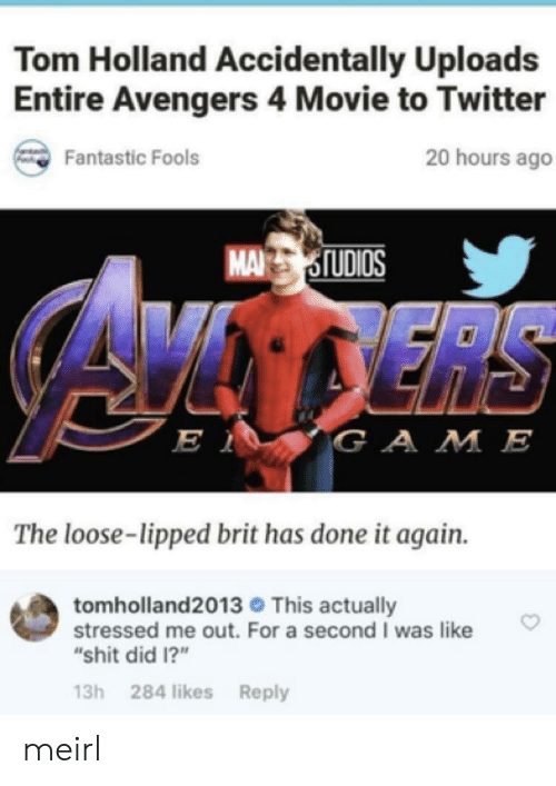 "Shit, Twitter, and Avengers: Tom Holland Accidentally Uploads  Entire Avengers 4 Movie to Twitter  20 hours ago  Fantastic Fools  MASIUDIOS  is  GA M E  The loose-lipped brit has done it again.  tomholland2013 This actually  stressed me out. For a second I was like  ""shit did 1?""  13h 284 likes Reply meirl"
