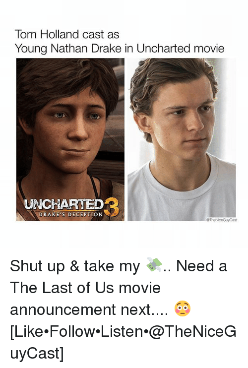 Drake, Memes, and Shut Up: Tom Holland cast as  Young Nathan Drake in Uncharted movie  UNCHARTED  DRAKE'S DECEPTION  TheNiceGuy Cast Shut up & take my 💸.. Need a The Last of Us movie announcement next.... 😳 [Like•Follow•Listen•@TheNiceGuyCast]