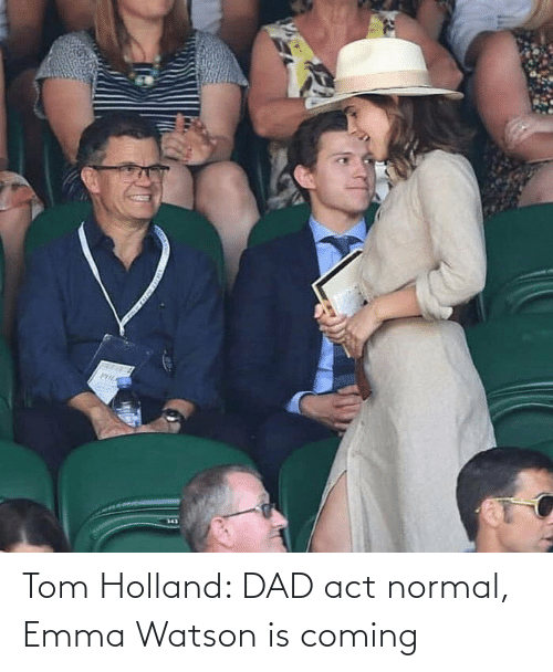 Dad, Emma Watson, and Act: Tom Holland: DAD act normal, Emma Watson is coming