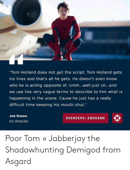 """Memes, Avengers, and Time: """"Tom Holland does not get the script. Tom Holland gets  his lines and that's all he gets. He doesn't even know  who he is acting opposite of. Umm...well just uh...and  we use like very vague terms to describe to him what is  happening in the scene. Cause he just has a really  difficult time keeping his mouth shut.""""  Joe Russo  Co-Director  AVENGERS: ENDGAME Poor Tom   « Jabberjay the Shadowhunting Demigod from Asgard"""