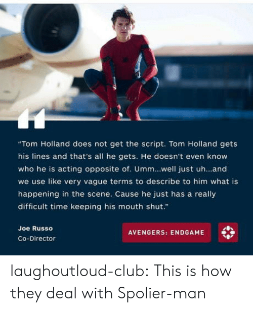 "Club, Tumblr, and Avengers: ""Tom Holland does not get the script. Tom Holland gets  his lines and that's all he gets. He doesn't even know  who he is acting opposite of. Umm..well just uh...and  we use like very vague terms to describe to him what is  happening in the scene. Cause he just has a really  difficult time keeping his mouth shut.""  Joe Russo  AVENGERS: ENDGAME  Co-Director laughoutloud-club:  This is how they deal with Spolier-man"