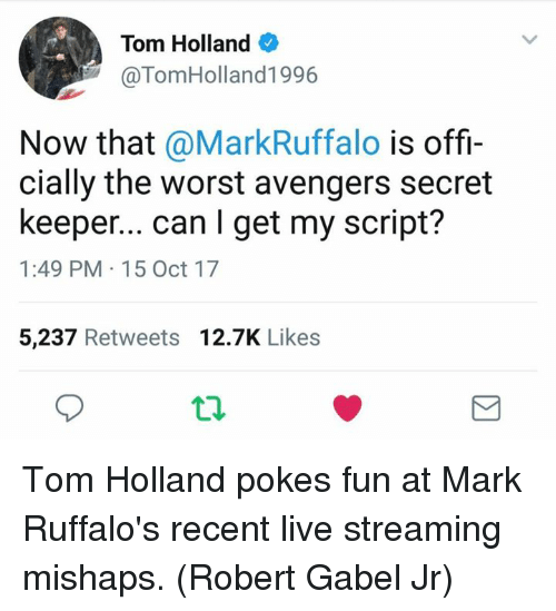 Memes, The Worst, and Avengers: Tom Holland  @TomHolland1996  Now that @MarkRuffalo is offi-  cially the worst avengers secret  keeper... can I get my script?  1:49 PM 15 Oct 17  5,237 Retweets 12.7K Likes Tom Holland pokes fun at Mark Ruffalo's recent live streaming mishaps. (Robert Gabel Jr)