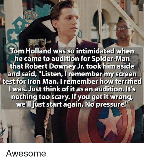 """Iron Man, Memes, and Pressure: Tom Holland was so intimidated when  he came to audition for Spider-Man  that Robert Downey Jr. took him aside  and said, """"Listen, remember myscreen  test for Iron Man. Iremember how terrified  I was. Just think of it as an audition It's  nothing too scary. If you get it wrong,  we'll just start again No pressure Awesome"""