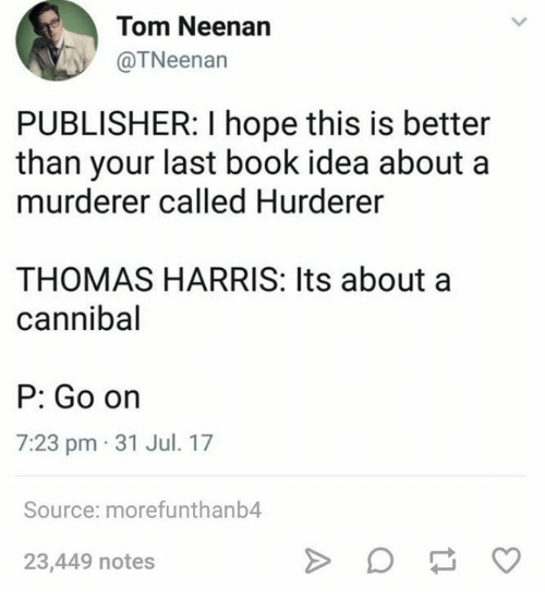 Books, Book, and Humans of Tumblr: Tom Neenan  @TNeenan  PUBLISHER: I hope this is better  than your last book idea about a  murderer called Hurderer  THOMAS HARRIS: Its about a  cannibal  P: Go orn  7:23 pm 31 Jul. 17  Source: morefunthanb4  23,449 notes