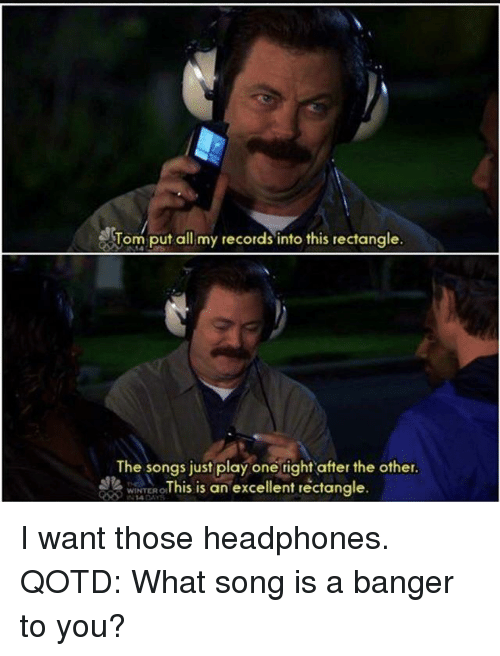 Memes, Winter, and Headphones: Tom put all my records into this rectangle.  The songs just play one right after the other.  wiNTER ○This is an excellent rectangle. I want those headphones. QOTD: What song is a banger to you?