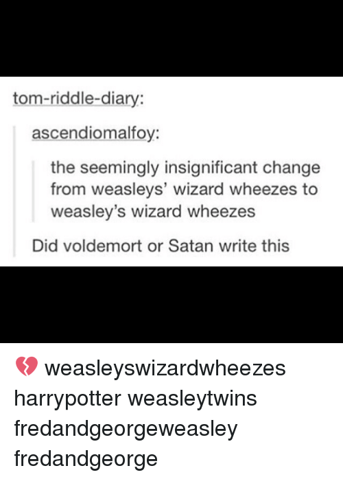 Memes, Riddle, and Change: tom-riddle-diary:  ascendiomalfoy:  the seemingly insignificant change  from weasleys' wizard wheezes to  weasley's wizard wheezes  Did voldemort or Satan write this 💔 weasleyswizardwheezes harrypotter weasleytwins fredandgeorgeweasley fredandgeorge