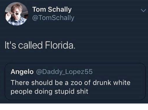 Drunk, Shit, and White People: Tom Schally  , @TomSchally  It's called Florida.  Angelo @Daddy Lopez55  There should be a zoo of drunk white  people doing stupid shit