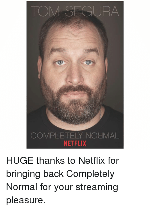 Memes, Netflix, and Back: TOM SECURA  COMPLETELY NOHMAL  NETFLIX HUGE thanks to Netflix for bringing back Completely Normal for your streaming pleasure.
