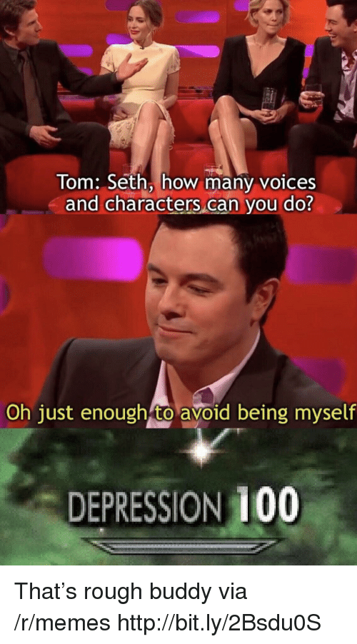 Anaconda, Memes, and Depression: Tom: Seth, how many voices  and characters can you do?  Oh just enough to avoid being myself  DEPRESSION 100 That's rough buddy via /r/memes http://bit.ly/2Bsdu0S