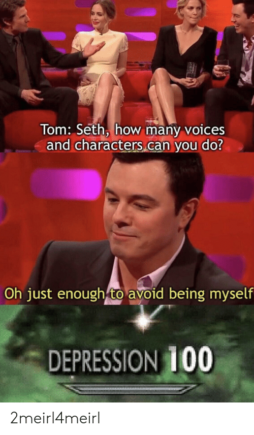 Depression, How, and Can: Tom: Seth, how many voices  and characters can you do?  Oh just enough to avoid being myself  DEPRESSION 100 2meirl4meirl