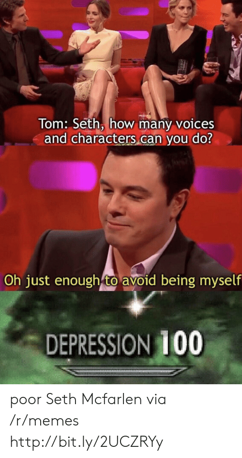 Memes, Depression, and Http: Tom: Seth, how many voices  and characters can you do?  Oh just enough to avoid being myself  DEPRESSION 100 poor Seth Mcfarlen via /r/memes http://bit.ly/2UCZRYy