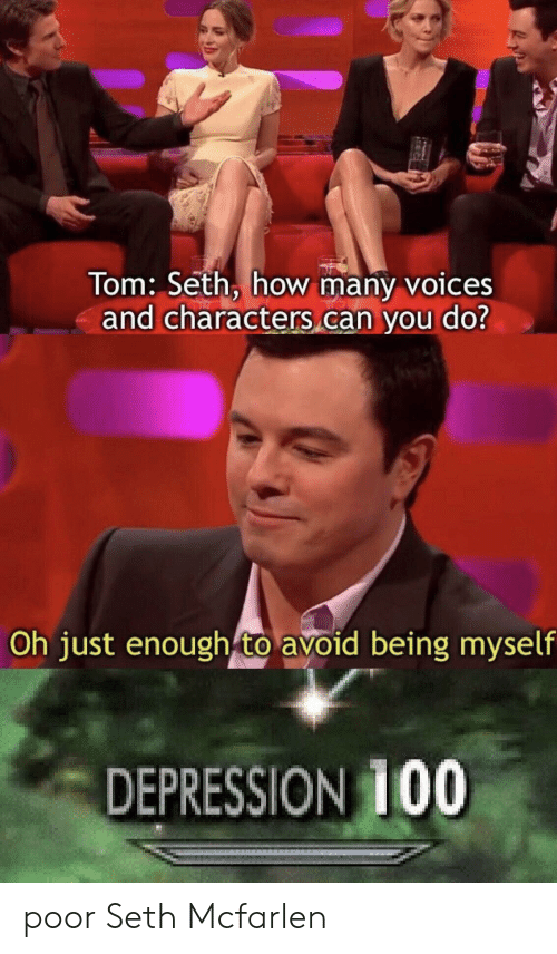 Depression, How, and Can: Tom: Seth, how many voices  and characters can you do?  Oh just enough to avoid being myself  DEPRESSION 100 poor Seth Mcfarlen
