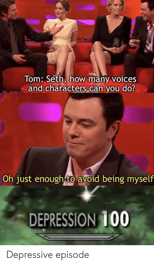 Depression, Funny and Sad, and How: Tom: Seth, how many voices  and characters can you do?  Oh just enough to avoid being myself  DEPRESSION 100 Depressive episode