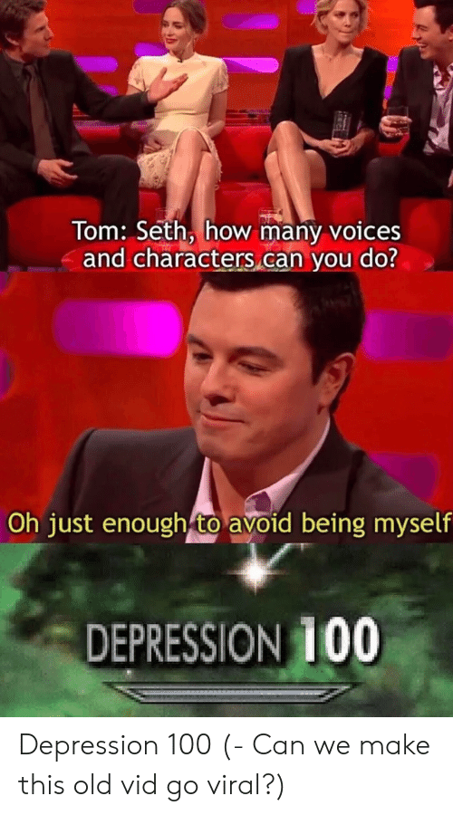 Depression, Old, and How: Tom: Seth, how many voices  and characters can you do?  Oh just enough to avoid being myself  DEPRESSION 100 Depression 100 (- Can we make this old vid go viral?)