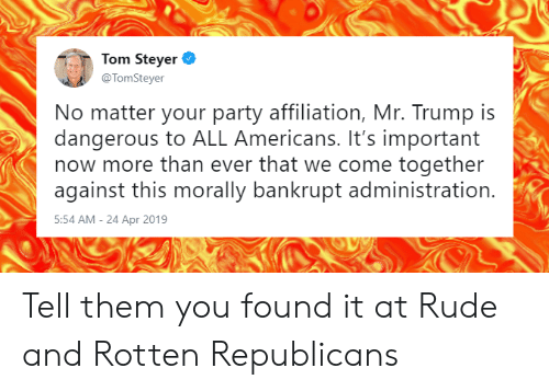 Memes, Party, and Rude: Tom Steyer  @TomSteyer  No matter your party affiliation, Mr. Trump is  dangerous to ALL Americans. It's important  now more than ever that we come together  against this morally bankrupt administration.  5:54 AM-24 Apr 2019 Tell them you found it at Rude and Rotten Republicans