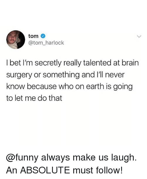 Funny, I Bet, and Meme: tom  @tom_harlock  I bet I'm secretly really talented at brain  surgery or something and I'll never  know because who on earth is going  to let me do that @funny always make us laugh. An ABSOLUTE must follow!