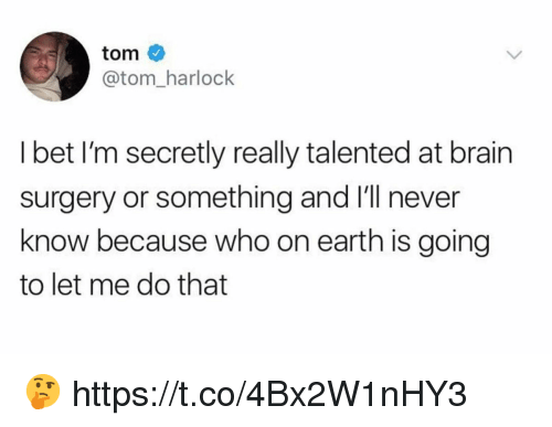 Funny, I Bet, and Brain: tom  @tom_harlock  I bet I'm secretly really talented at brain  surgery or something and I'll never  know because who on earth is going  to let me do that 🤔 https://t.co/4Bx2W1nHY3