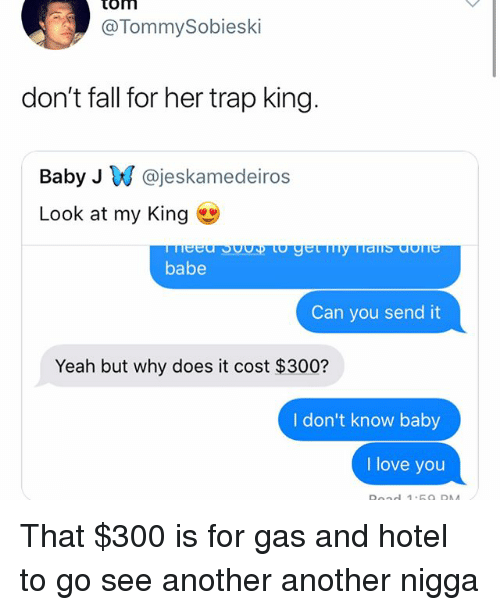 Fall, Funny, and Love: tom  @TommySobieski  don't fall for her trap king.  Baby J @jeskamedeiros  Look at my King  babe  Can you send it  Yeah but why does it cost $300?  I don't know baby  I love you That $300 is for gas and hotel to go see another another nigga