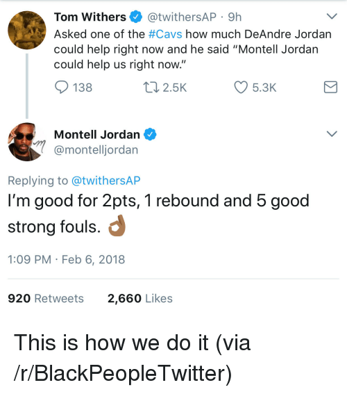 """Blackpeopletwitter, Cavs, and DeAndre Jordan: Tom Withers @twithersAP 9h  Asked one of the #Cavs how much DeAndre Jordan  could help right now and he said """"Montell Jordan  could help us right now  138  2.5K  5.3K  Montell Jordan  @montelljordan  Replying to @twithersAP  I'm good for 2pts, 1 rebound and 5 good  strong fouls.  1:09 PM Feb 6, 2018  920 Retweets  2,660 Likes <p>This is how we do it (via /r/BlackPeopleTwitter)</p>"""