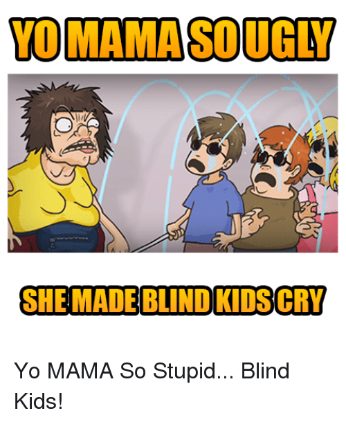 Image of: Memes Yo And Kids Tomamasougly She Made Blind Kidscry Yo Mama So Stupid Funny Tomamasougly She Made Blind Kidscry Yo Mama So Stupid Blind Kids