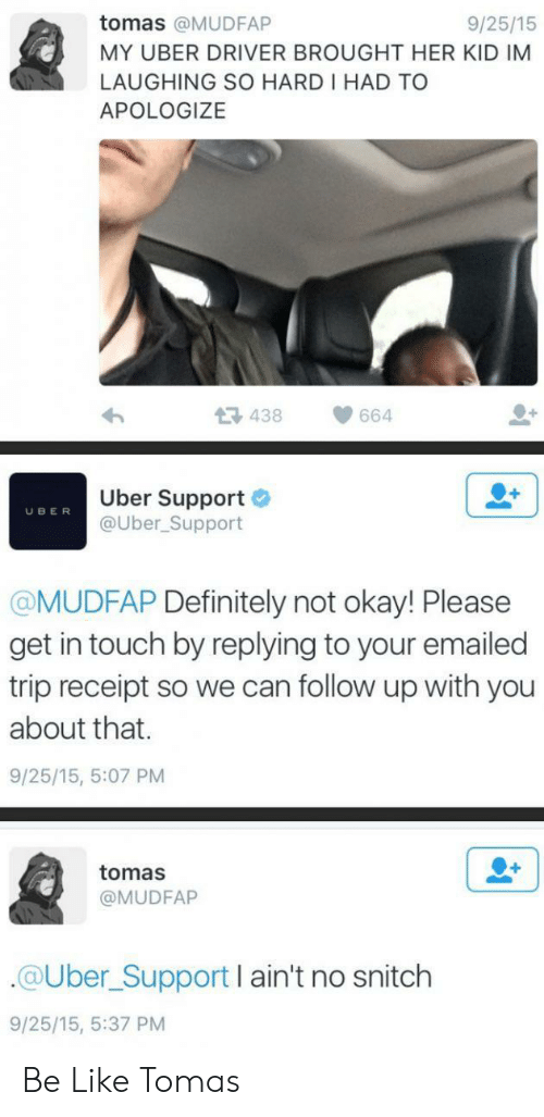 Be Like, Definitely, and Snitch: tomas @MUDFAP  9/25/15  MY UBER DRIVER BROUGHT HER KID IM  LAUGHING SO HARD I HAD TO  APOLOGIZE  438  664  Uber Support  @Uber_Support  UBER  @MUDFAP Definitely not okay! Please  get in touch by replying to your emailed  trip receipt so we can follow up with you  about that.  9/25/15, 5:07 PM  tomas  @MUDFAP  @Uber_Support I ain't no snitch  9/25/15, 5:37 PM Be Like Tomas