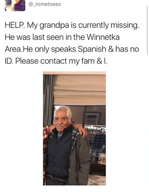 Memes, No Id, and 🤖: tomatoees  HELP. My grandpa is currently missing  He was last seen in the Winnetka  Area He only speaks Spanish & has no  ID. Please contact my fam & l