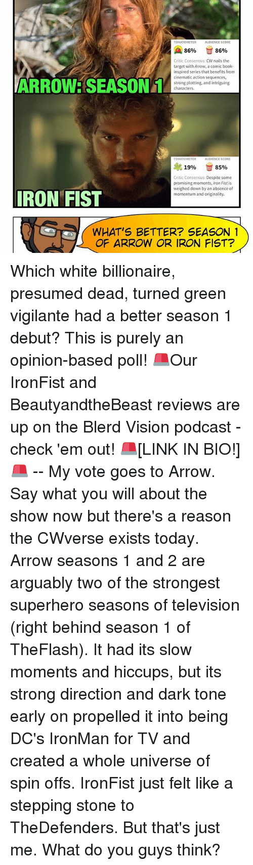 Memes, 🤖, and Ironman: TOMATOMETER  AUDIENCE SCORE  A 86%  86%  Critic Consensus  CW nails the  target with Arrow, a comic book  inspired series that benefits from  cinematic action sequences,  ARROWE SEASON 1  strong plotting, and intriguing  characters.  TOMATOMETER  AUDIENCE SCORE  19%  85%  Critic Consensus: Despite some  promising moments, Iron Fist is  weighed down by an absence of  IRON FIST  momentum and originality.  WHAT'S BETTER? SEASON 1  OF ARROW OR IRON FIST? Which white billionaire, presumed dead, turned green vigilante had a better season 1 debut? This is purely an opinion-based poll! 🚨Our IronFist and BeautyandtheBeast reviews are up on the Blerd Vision podcast - check 'em out! 🚨[LINK IN BIO!] 🚨 -- My vote goes to Arrow. Say what you will about the show now but there's a reason the CWverse exists today. Arrow seasons 1 and 2 are arguably two of the strongest superhero seasons of television (right behind season 1 of TheFlash). It had its slow moments and hiccups, but its strong direction and dark tone early on propelled it into being DC's IronMan for TV and created a whole universe of spin offs. IronFist just felt like a stepping stone to TheDefenders. But that's just me. What do you guys think?