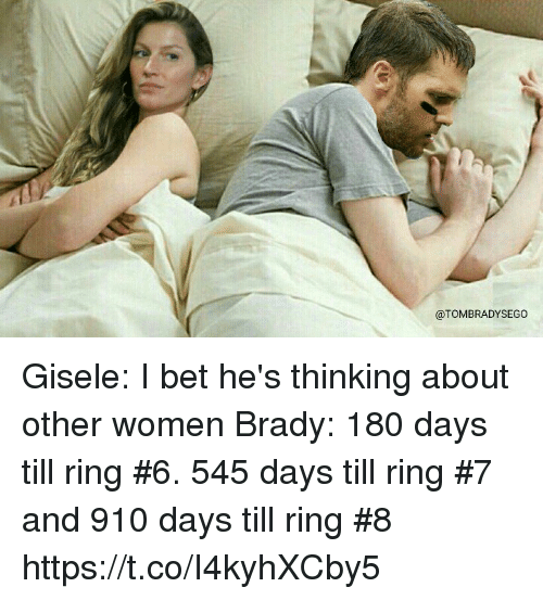 I Bet, Tom Brady, and Women: @TOMBRADYSEGO Gisele: I bet he's thinking about other women  Brady: 180 days till ring #6. 545 days till ring #7 and 910 days till ring #8 https://t.co/I4kyhXCby5