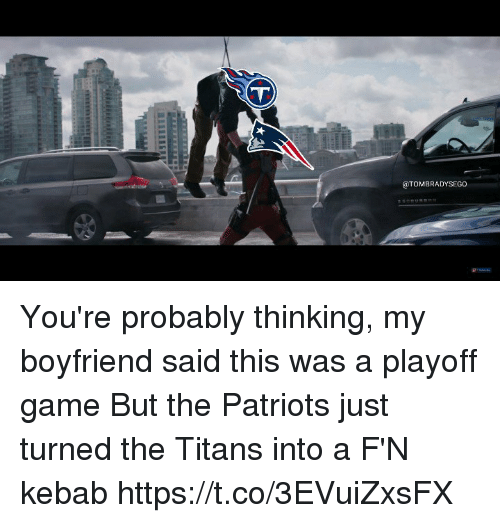 Patriotic, Tom Brady, and Game: @TOMBRADYSEGO You're probably thinking, my boyfriend said this was a playoff game  But the Patriots just turned the Titans into a F'N kebab https://t.co/3EVuiZxsFX